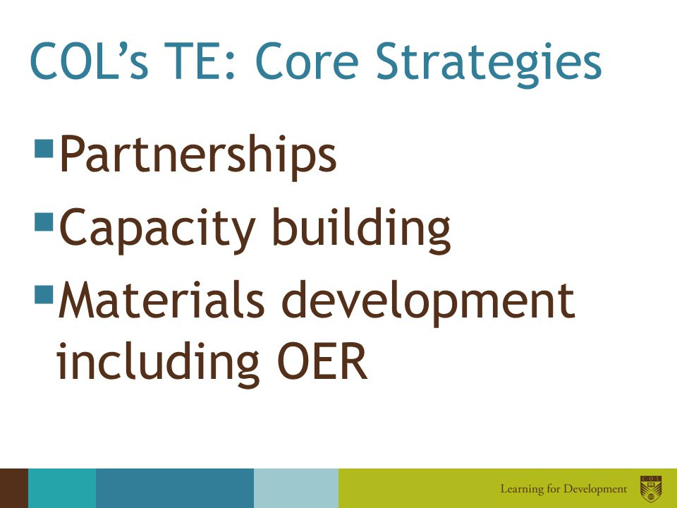 COL's TE: Core Strategies  Partnerships  Capacity building  Materials development including OER