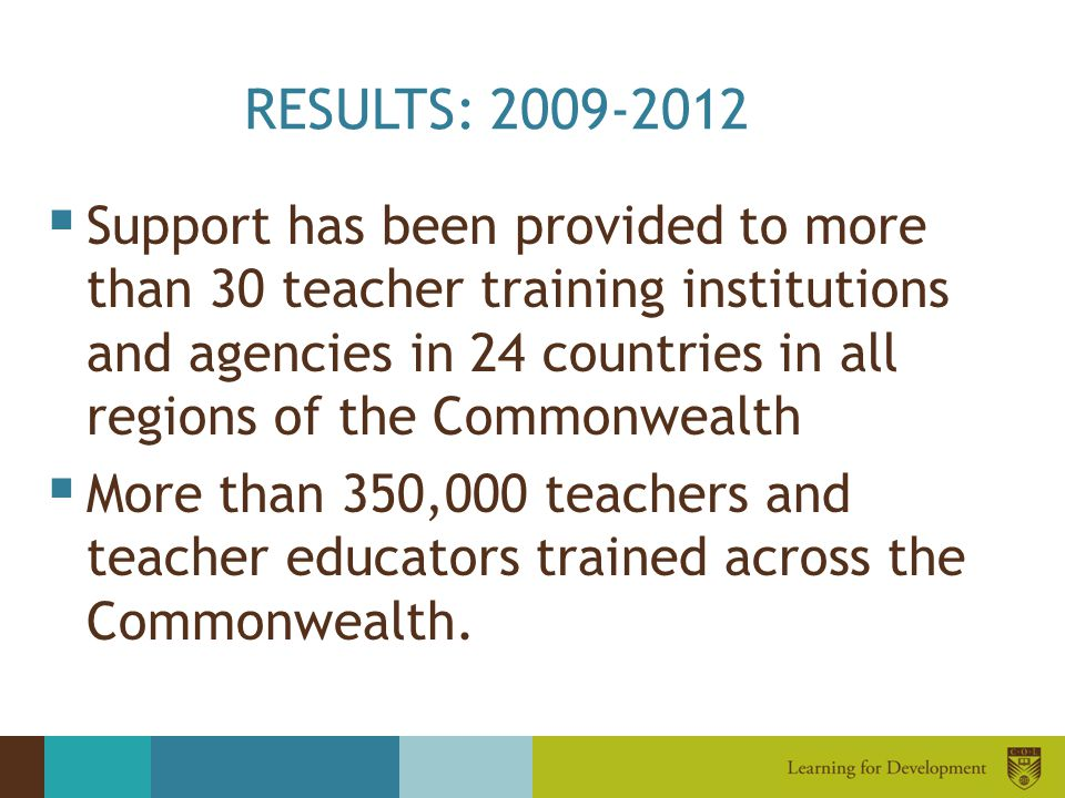 RESULTS: 2009-2012  Support has been provided to more than 30 teacher training institutions and agencies in 24 countries in all regions of the Common