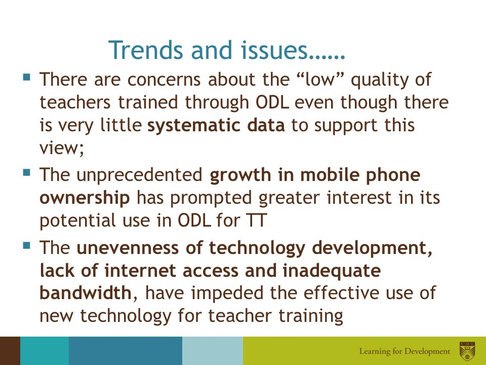"Trends and issues……  There are concerns about the ""low"" quality of teachers trained through ODL even though there is very little systematic data to s"