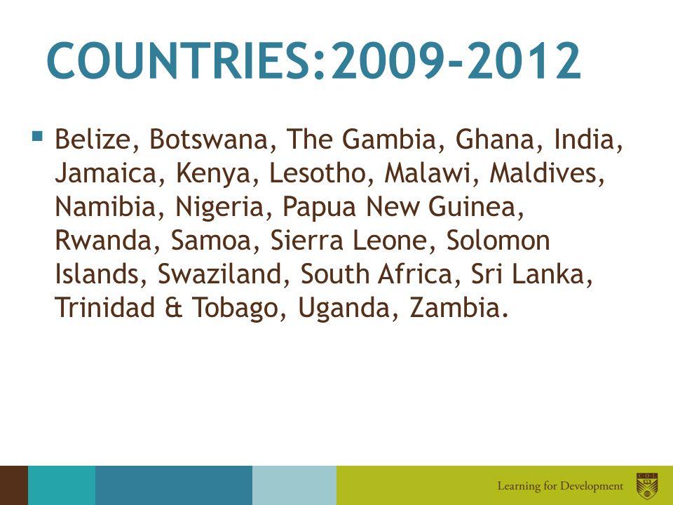 COUNTRIES:2009-2012  Belize, Botswana, The Gambia, Ghana, India, Jamaica, Kenya, Lesotho, Malawi, Maldives, Namibia, Nigeria, Papua New Guinea, Rwanda, Samoa, Sierra Leone, Solomon Islands, Swaziland, South Africa, Sri Lanka, Trinidad & Tobago, Uganda, Zambia.