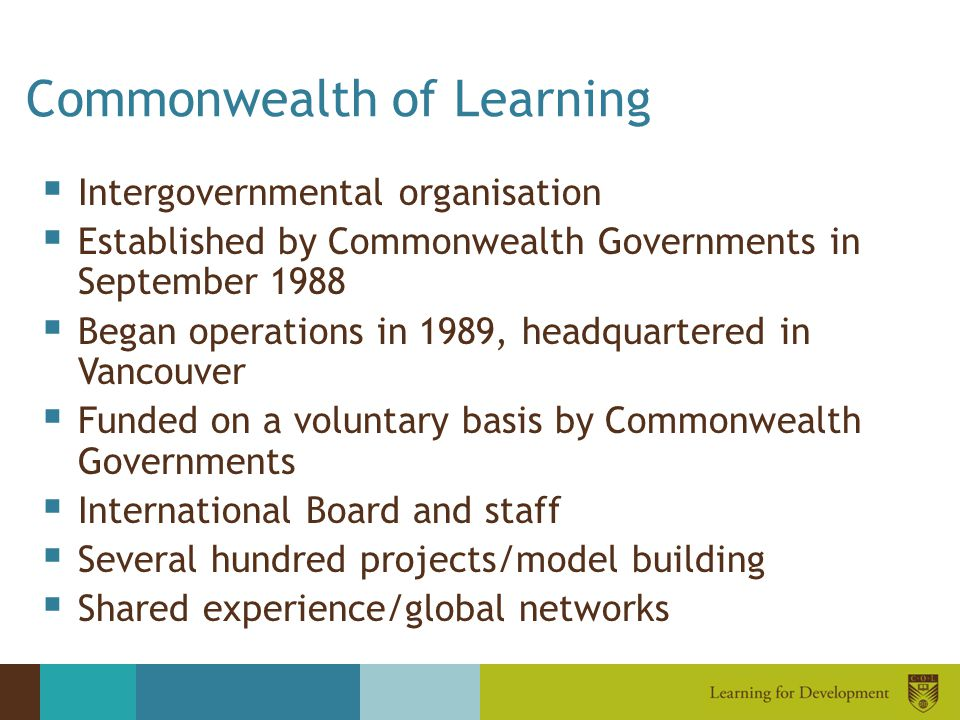 Commonwealth of Learning  Intergovernmental organisation  Established by Commonwealth Governments in September 1988  Began operations in 1989, head
