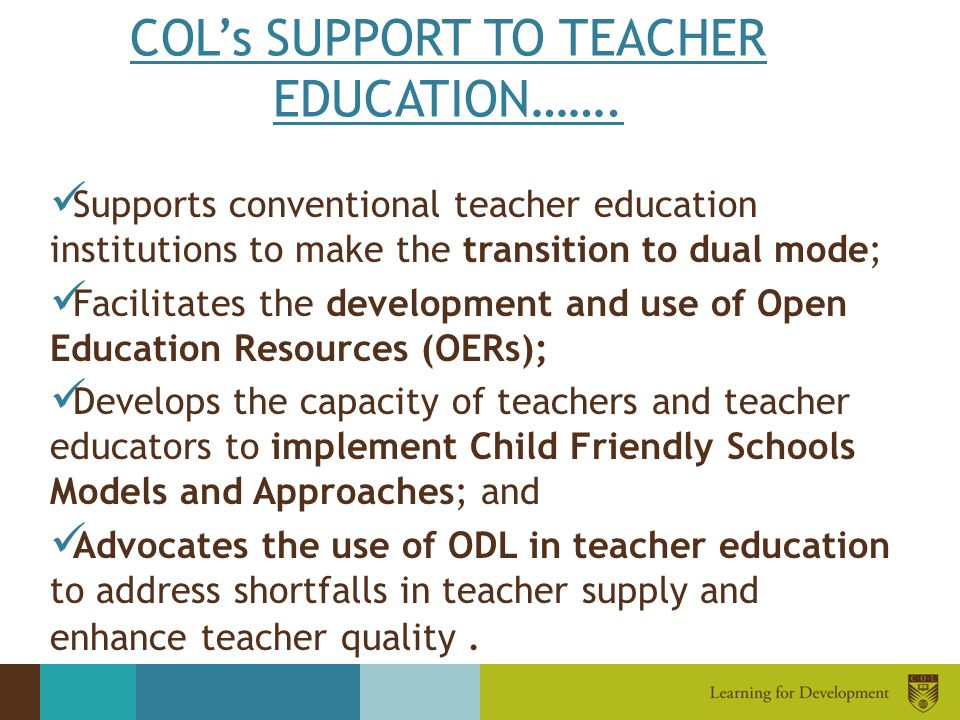 COL's SUPPORT TO TEACHER EDUCATION……. Supports conventional teacher education institutions to make the transition to dual mode; Facilitates the develo