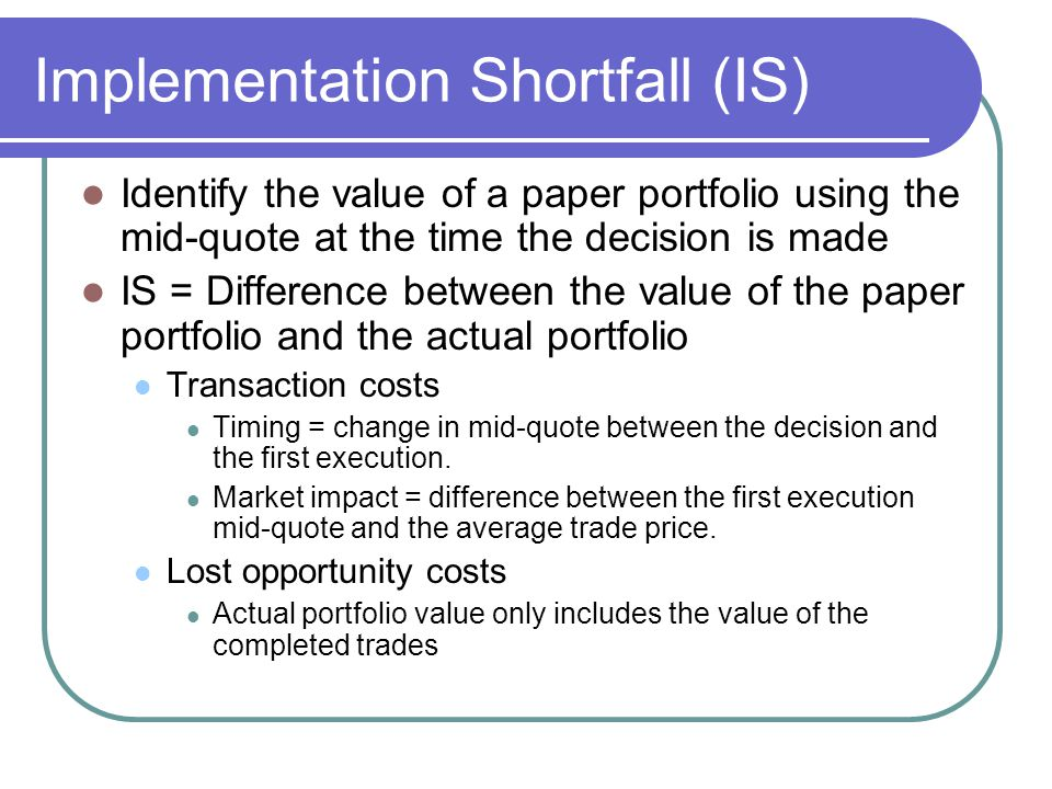 Implementation Shortfall (IS) Identify the value of a paper portfolio using the mid-quote at the time the decision is made IS = Difference between the