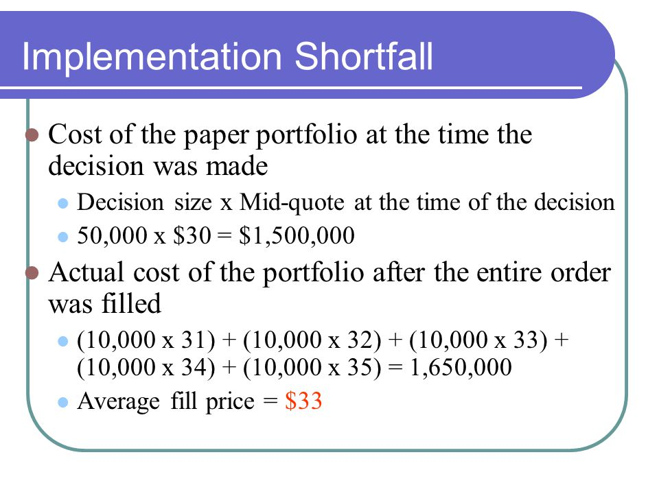 Implementation Shortfall Cost of the paper portfolio at the time the decision was made Decision size x Mid-quote at the time of the decision 50,000 x $30 = $1,500,000 Actual cost of the portfolio after the entire order was filled (10,000 x 31) + (10,000 x 32) + (10,000 x 33) + (10,000 x 34) + (10,000 x 35) = 1,650,000 Average fill price = $33