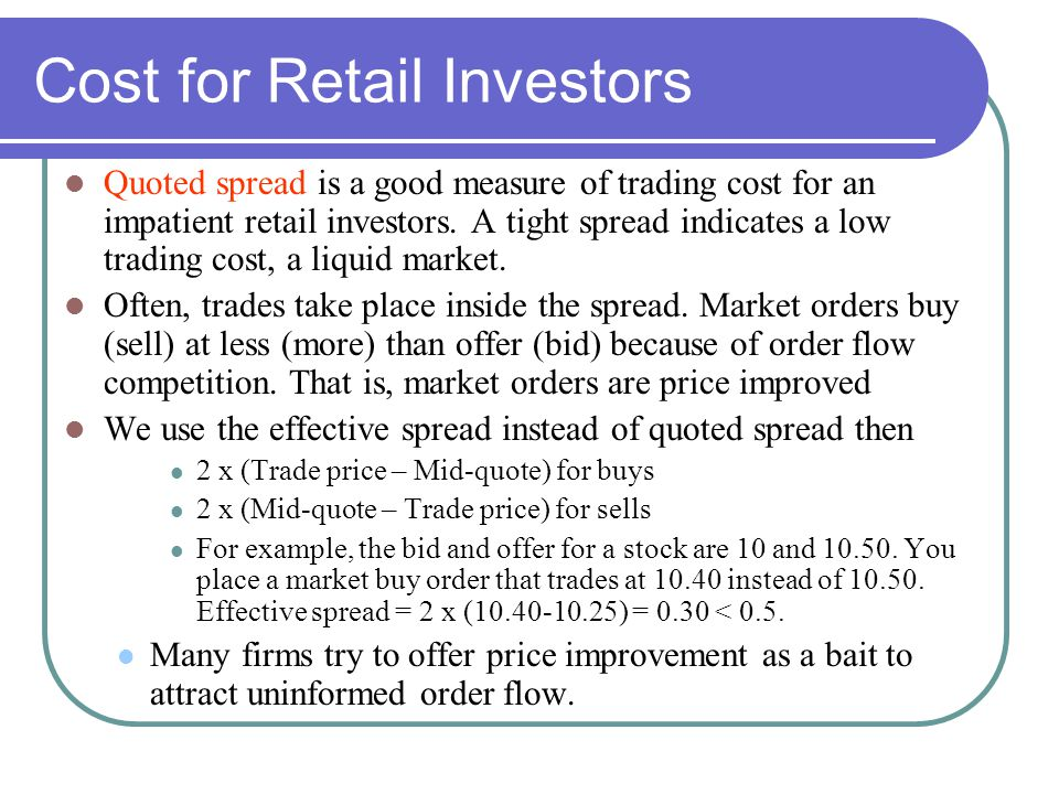Cost for Retail Investors Quoted spread is a good measure of trading cost for an impatient retail investors.