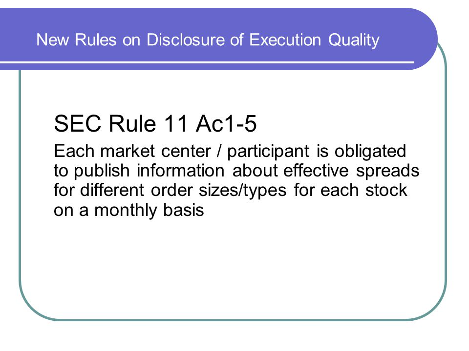 New Rules on Disclosure of Execution Quality SEC Rule 11 Ac1-5 Each market center / participant is obligated to publish information about effective sp