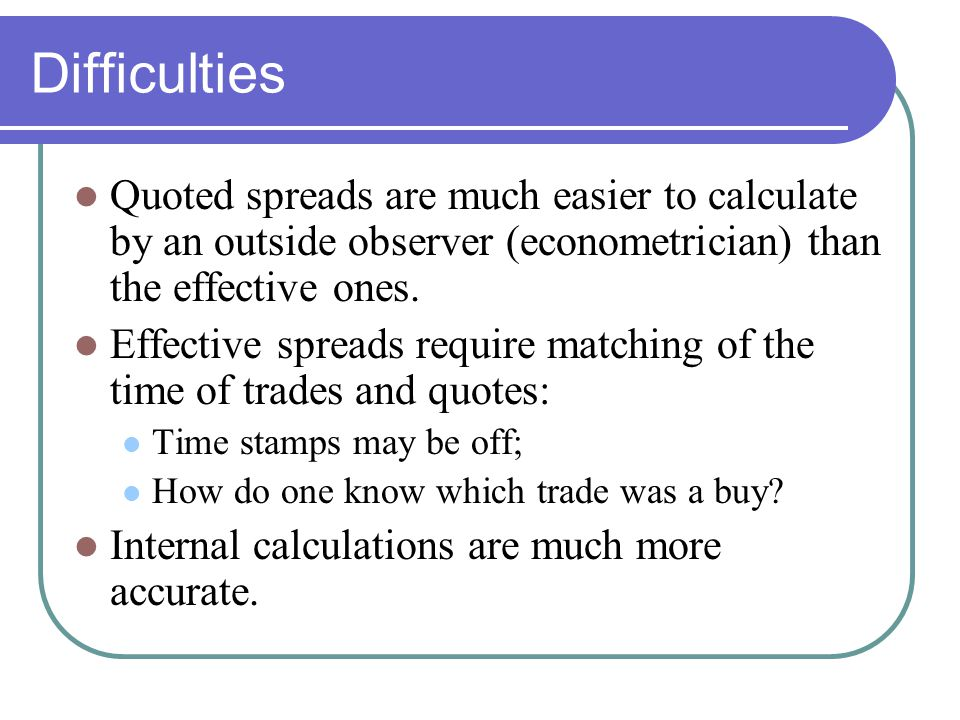 Difficulties Quoted spreads are much easier to calculate by an outside observer (econometrician) than the effective ones. Effective spreads require ma