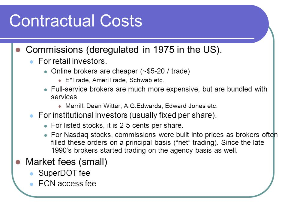 Contractual Costs Commissions (deregulated in 1975 in the US). For retail investors. Online brokers are cheaper (~$5-20 / trade) E*Trade, AmeriTrade,
