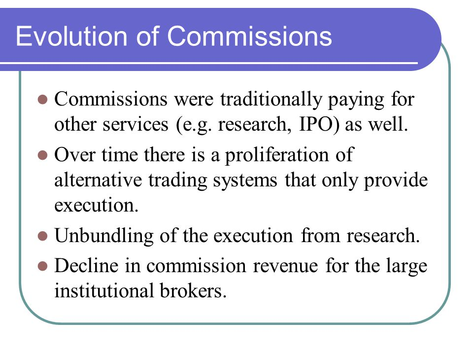 Evolution of Commissions Commissions were traditionally paying for other services (e.g. research, IPO) as well. Over time there is a proliferation of