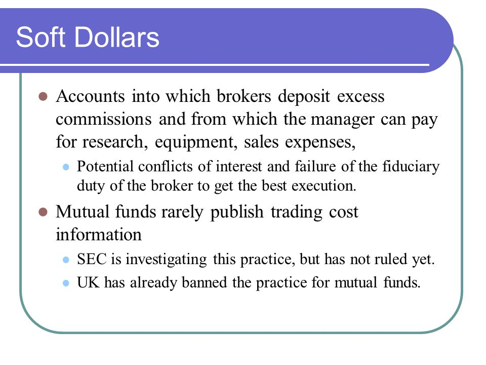 Soft Dollars Accounts into which brokers deposit excess commissions and from which the manager can pay for research, equipment, sales expenses, Potential conflicts of interest and failure of the fiduciary duty of the broker to get the best execution.