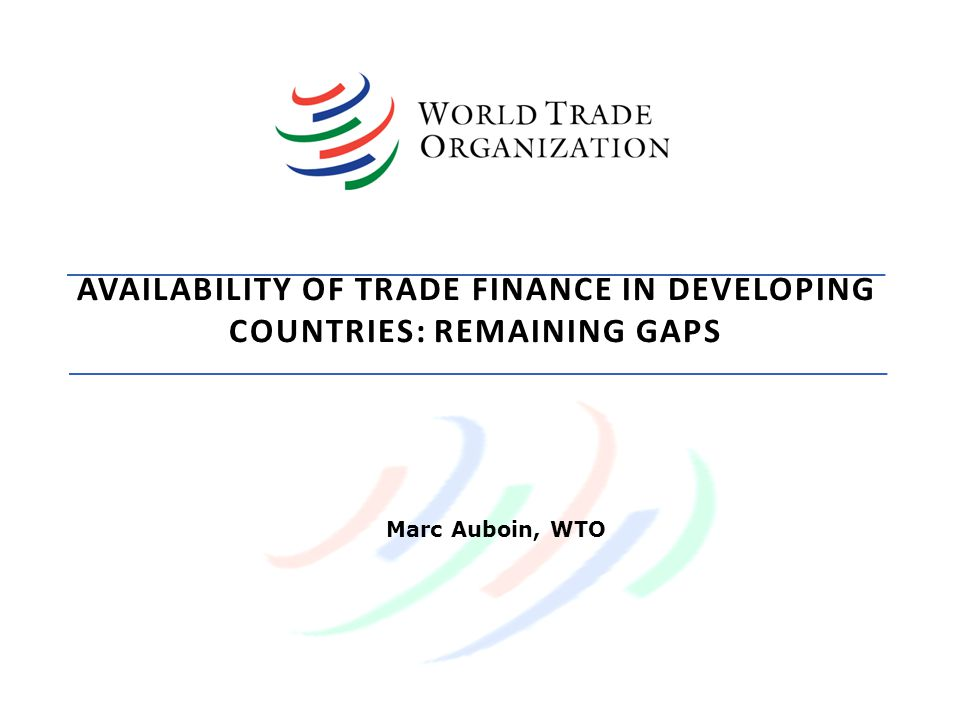 AVAILABILITY OF TRADE FINANCE IN DEVELOPING COUNTRIES: REMAINING GAPS Marc Auboin, WTO
