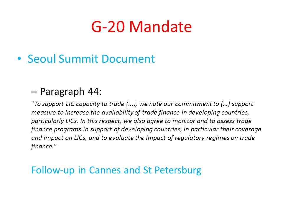 G-20 Mandate Seoul Summit Document – Paragraph 44: To support LIC capacity to trade (...), we note our commitment to (…) support measure to increase the availability of trade finance in developing countries, particularly LICs.