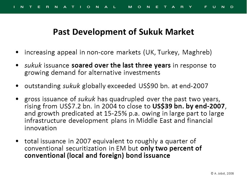© A. Jobst, 2008 Past Development of Sukuk Market increasing appeal in non-core markets (UK, Turkey, Maghreb) sukuk issuance soared over the last thre