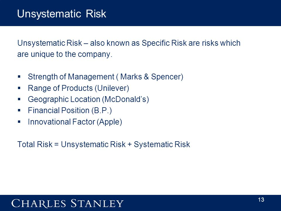 13 Unsystematic Risk Unsystematic Risk – also known as Specific Risk are risks which are unique to the company.