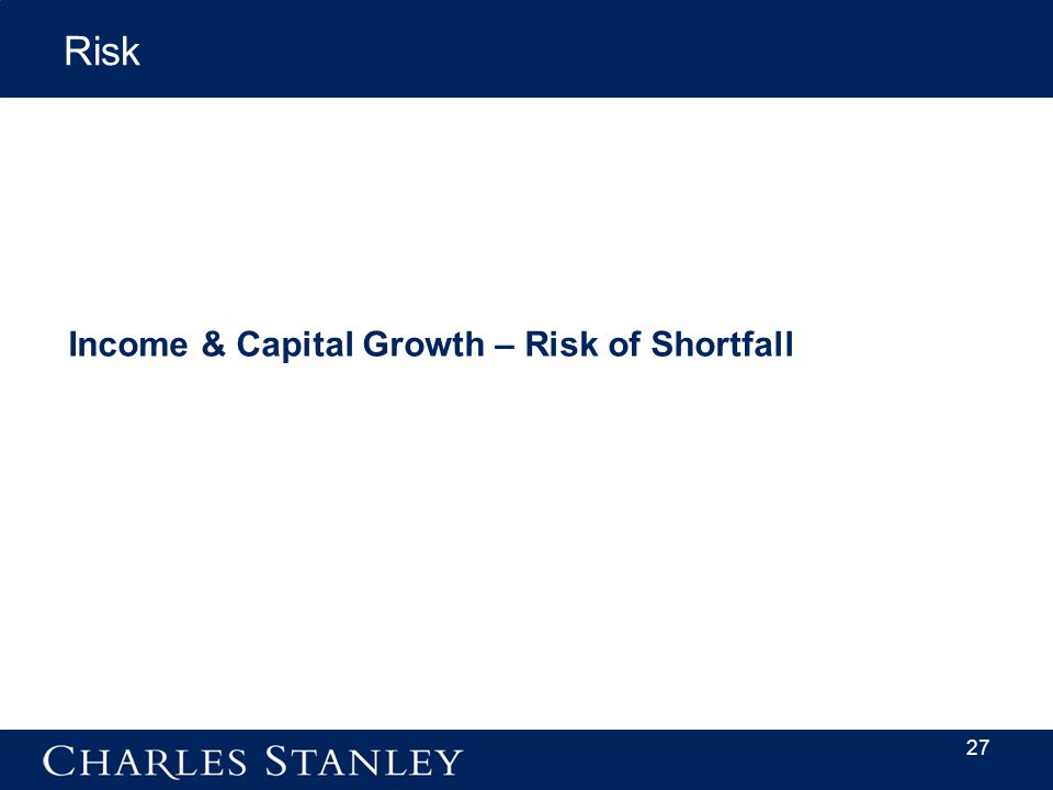 Risk 27 Income & Capital Growth – Risk of Shortfall Capital Growth – Risk of shortfall
