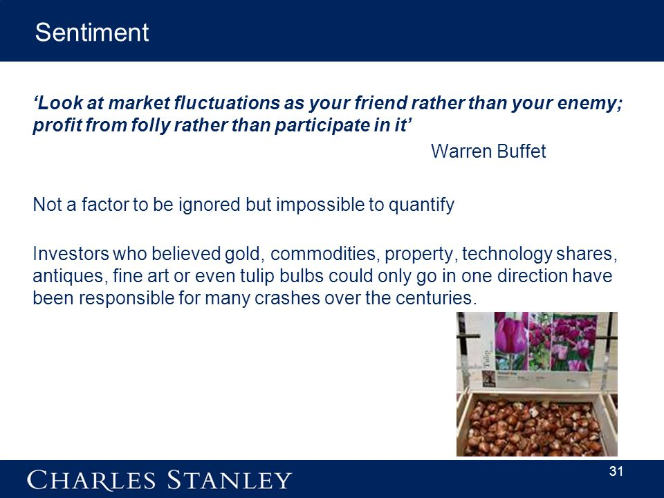 'Look at market fluctuations as your friend rather than your enemy; profit from folly rather than participate in it' Warren Buffet Not a factor to be ignored but impossible to quantify Investors who believed gold, commodities, property, technology shares, antiques, fine art or even tulip bulbs could only go in one direction have been responsible for many crashes over the centuries.