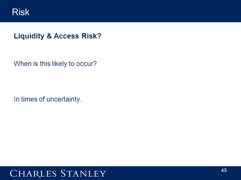 43 Risk When is this likely to occur Liquidity & Access Risk In times of uncertainty.