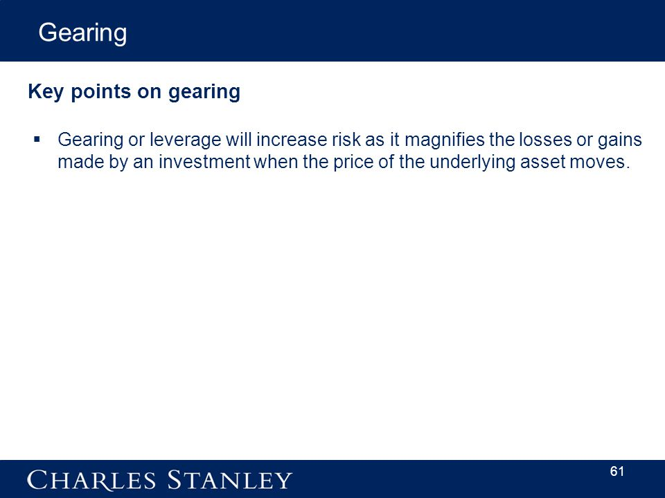 Key points on gearing  Gearing or leverage will increase risk as it magnifies the losses or gains made by an investment when the price of the underlying asset moves.
