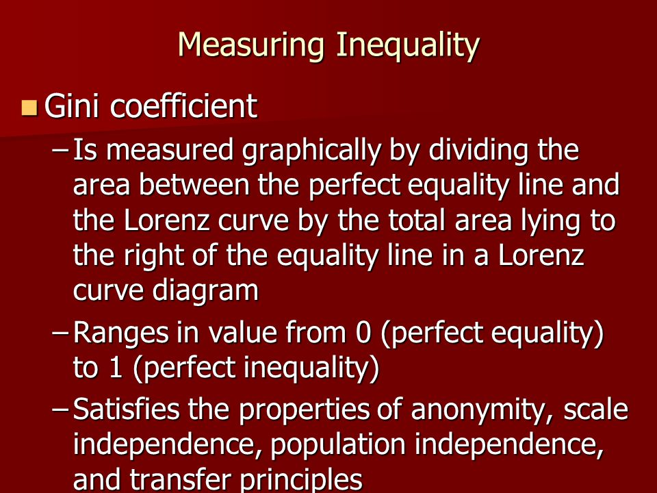 Measuring Inequality Gini coefficient Gini coefficient –Is measured graphically by dividing the area between the perfect equality line and the Lorenz