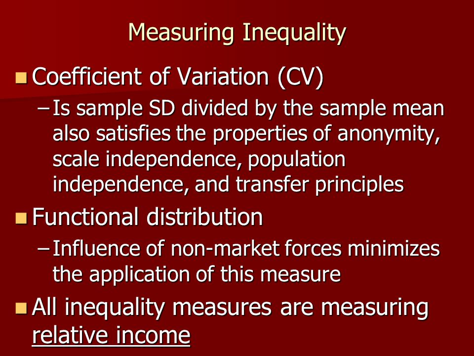 Measuring Inequality Coefficient of Variation (CV) Coefficient of Variation (CV) –Is sample SD divided by the sample mean also satisfies the propertie