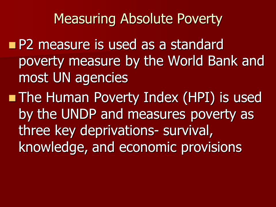 Measuring Absolute Poverty P2 measure is used as a standard poverty measure by the World Bank and most UN agencies P2 measure is used as a standard po