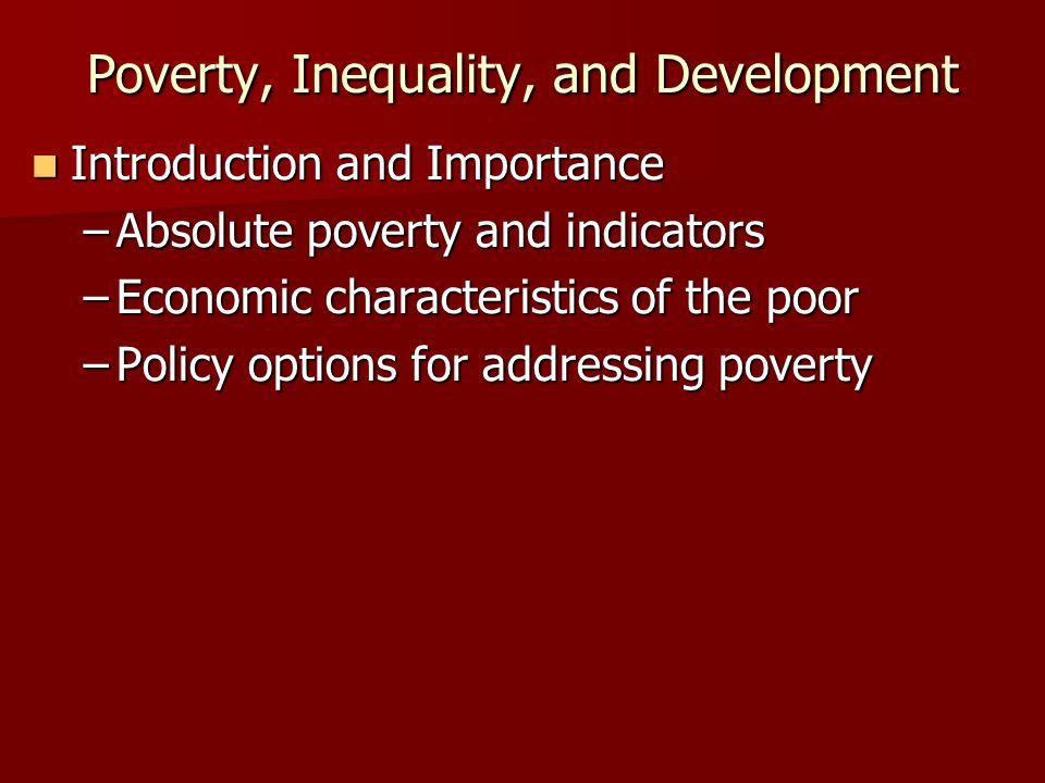 Poverty, Inequality, and Development Introduction and Importance Introduction and Importance –Absolute poverty and indicators –Economic characteristic