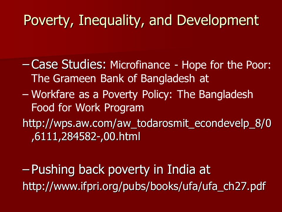 Poverty, Inequality, and Development –Case Studies: –Case Studies: Microfinance - Hope for the Poor: The Grameen Bank of Bangladesh at – –Workfare as