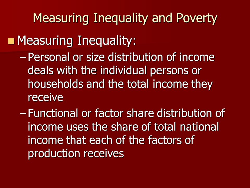 Measuring Inequality and Poverty Measuring Inequality: Measuring Inequality: –Personal or size distribution of income deals with the individual person