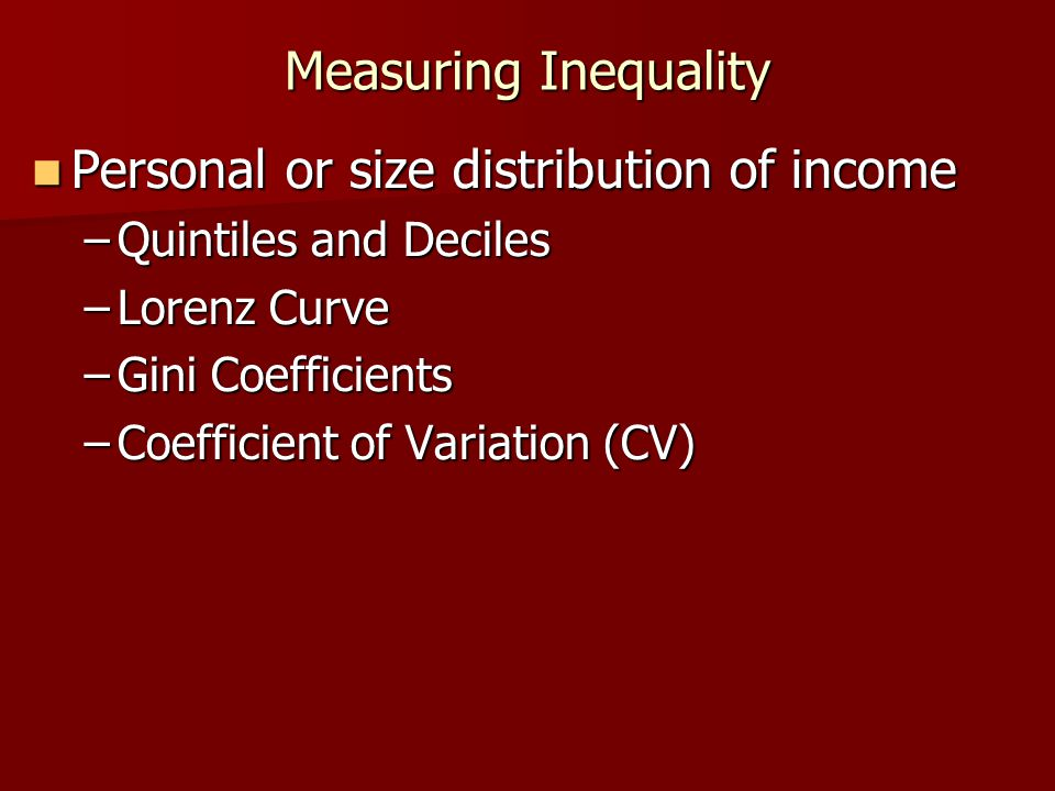 Measuring Inequality Personal or size distribution of income Personal or size distribution of income –Quintiles and Deciles –Lorenz Curve –Gini Coeffi
