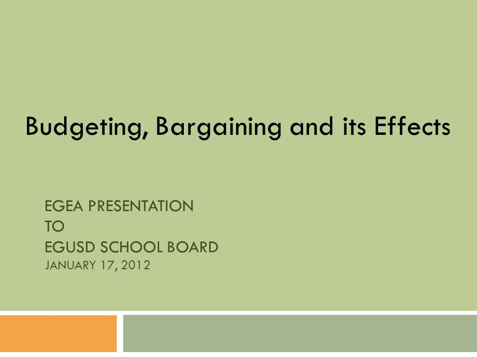 EGEA PRESENTATION TO EGUSD SCHOOL BOARD JANUARY 17, 2012 Budgeting, Bargaining and its Effects