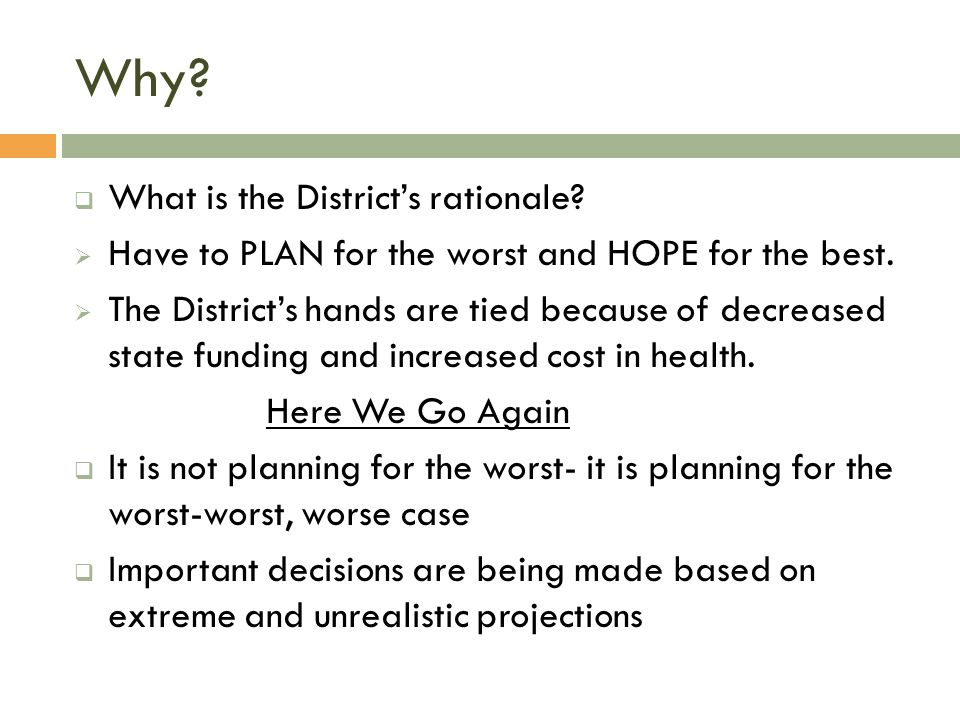 Why.  What is the District's rationale.  Have to PLAN for the worst and HOPE for the best.