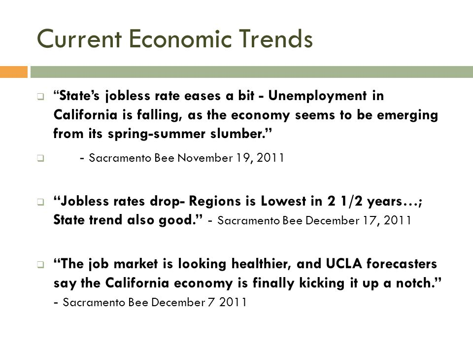 Current Economic Trends  State's jobless rate eases a bit - Unemployment in California is falling, as the economy seems to be emerging from its spring-summer slumber.  - Sacramento Bee November 19, 2011  Jobless rates drop- Regions is Lowest in 2 1/2 years…; State trend also good. - Sacramento Bee December 17, 2011  The job market is looking healthier, and UCLA forecasters say the California economy is finally kicking it up a notch. - Sacramento Bee December 7 2011
