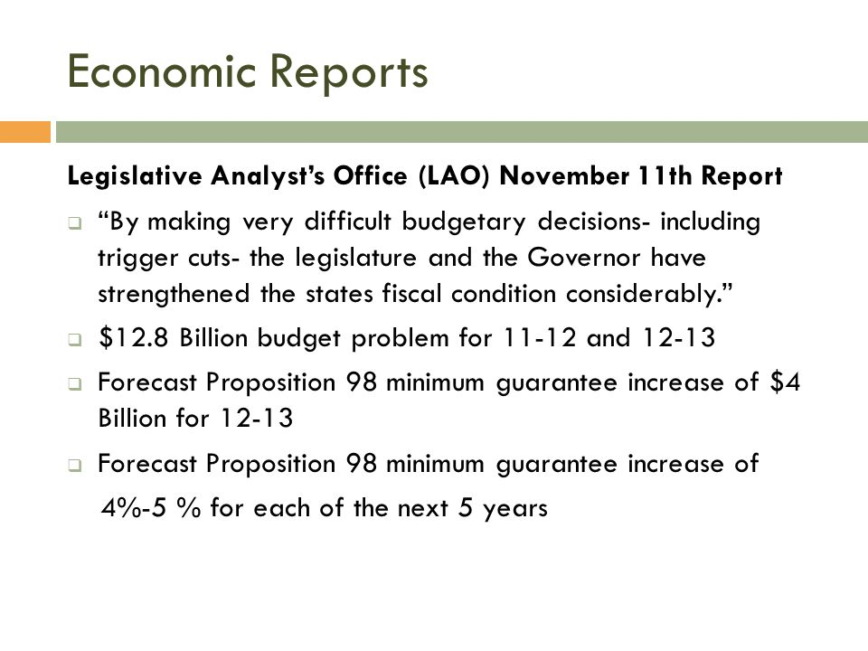 Economic Reports Legislative Analyst's Office (LAO) November 11th Report  By making very difficult budgetary decisions- including trigger cuts- the legislature and the Governor have strengthened the states fiscal condition considerably.  $12.8 Billion budget problem for 11-12 and 12-13  Forecast Proposition 98 minimum guarantee increase of $4 Billion for 12-13  Forecast Proposition 98 minimum guarantee increase of 4%-5 % for each of the next 5 years