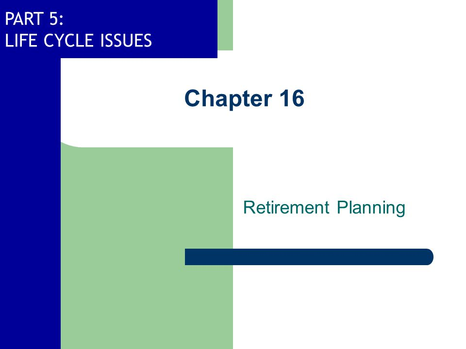 PART 5: LIFE CYCLE ISSUES Chapter 16 Retirement Planning