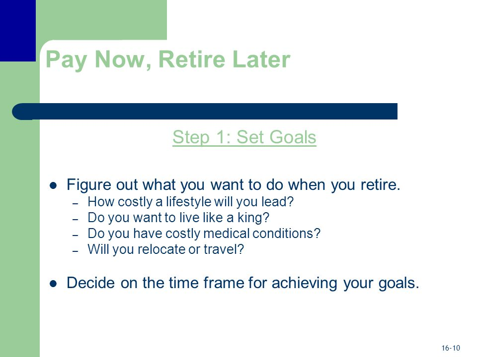 16-10 Pay Now, Retire Later Step 1: Set Goals Figure out what you want to do when you retire.