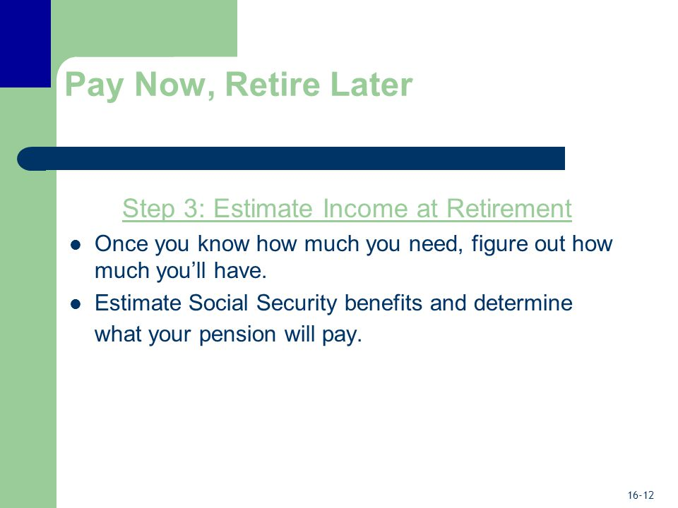 16-12 Pay Now, Retire Later Step 3: Estimate Income at Retirement Once you know how much you need, figure out how much you'll have.