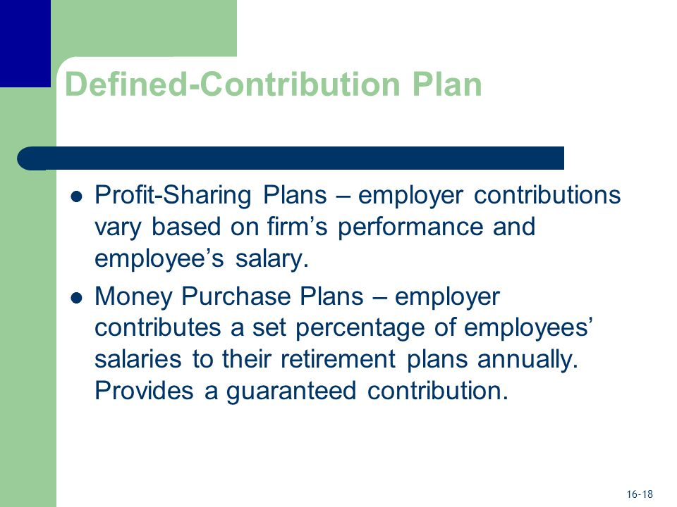 16-18 Defined-Contribution Plan Profit-Sharing Plans – employer contributions vary based on firm's performance and employee's salary.