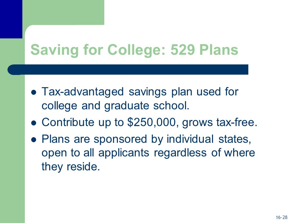 16-28 Saving for College: 529 Plans Tax-advantaged savings plan used for college and graduate school.