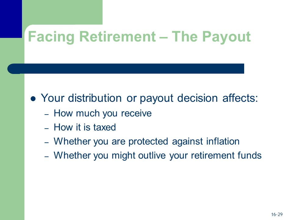 16-29 Facing Retirement – The Payout Your distribution or payout decision affects: – How much you receive – How it is taxed – Whether you are protected against inflation – Whether you might outlive your retirement funds