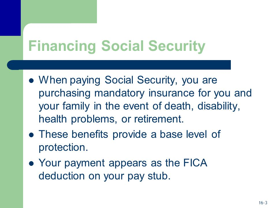 16-4 Financing Social Security FICA taxes paid today are providing benefits for today's retirees.