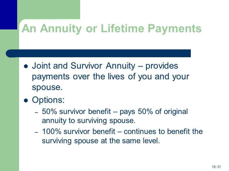16-31 An Annuity or Lifetime Payments Joint and Survivor Annuity – provides payments over the lives of you and your spouse.