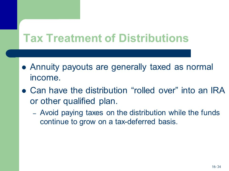16-34 Tax Treatment of Distributions Annuity payouts are generally taxed as normal income.