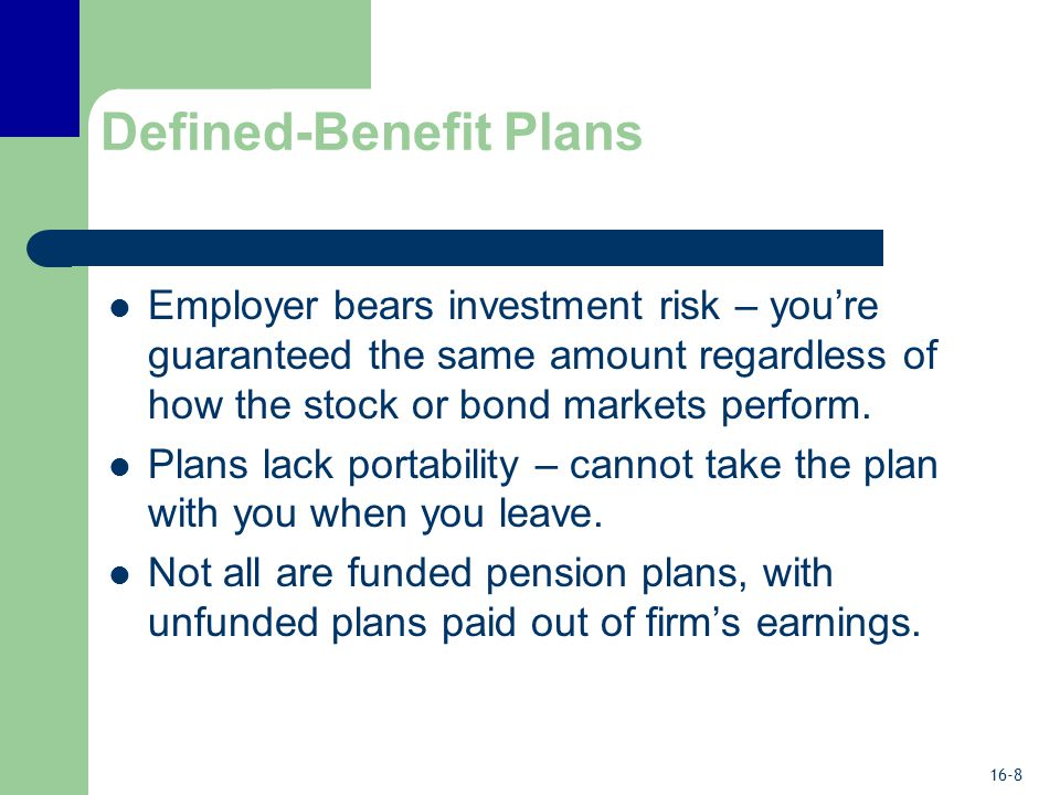16-8 Defined-Benefit Plans Employer bears investment risk – you're guaranteed the same amount regardless of how the stock or bond markets perform.