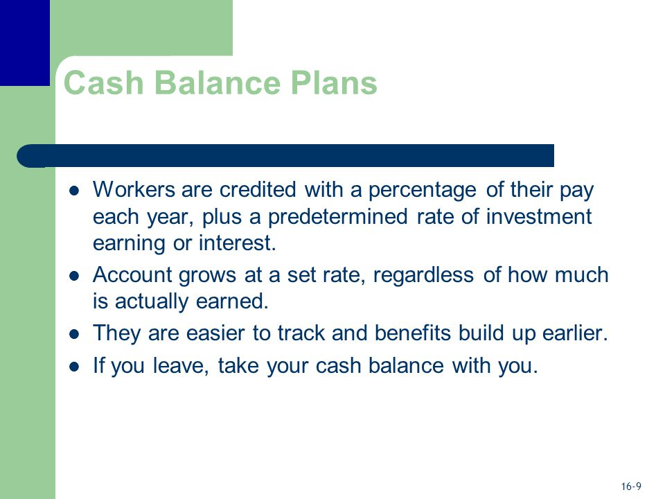 16-9 Cash Balance Plans Workers are credited with a percentage of their pay each year, plus a predetermined rate of investment earning or interest.