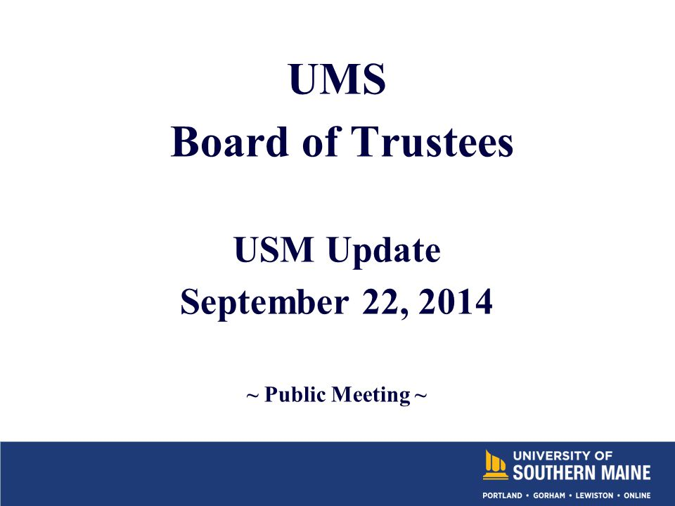 UMS Board of Trustees USM Update September 22, 2014 ~ Public Meeting ~