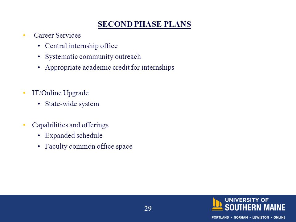 29 SECOND PHASE PLANS Career Services Central internship office Systematic community outreach Appropriate academic credit for internships IT/Online Upgrade State-wide system Capabilities and offerings Expanded schedule Faculty common office space