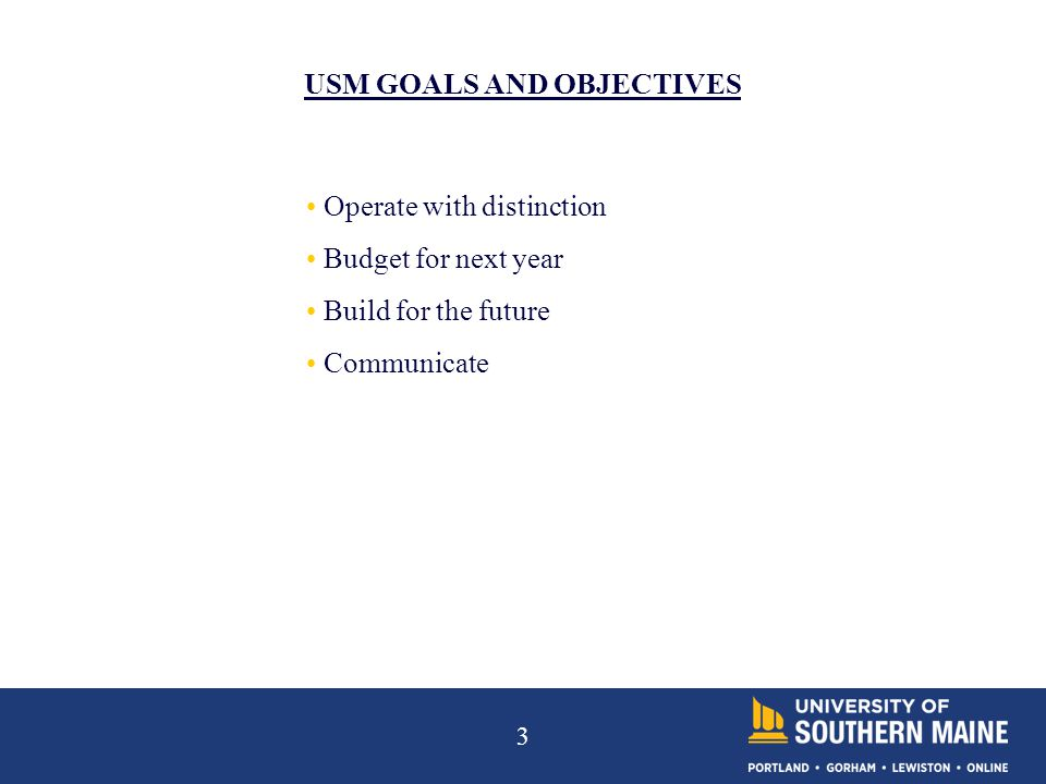 3 USM GOALS AND OBJECTIVES Operate with distinction Budget for next year Build for the future Communicate