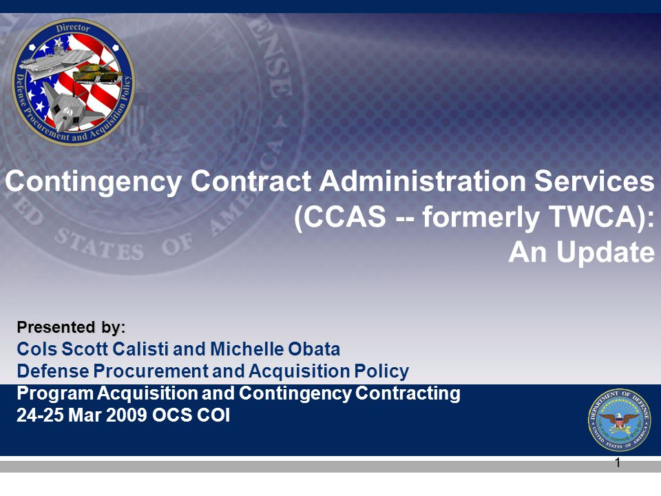 Cols Scott Calisti and Michelle Obata Defense Procurement and Acquisition Policy Program Acquisition and Contingency Contracting 24-25 Mar 2009 OCS COI Presented by: 11 Contingency Contract Administration Services (CCAS -- formerly TWCA): An Update