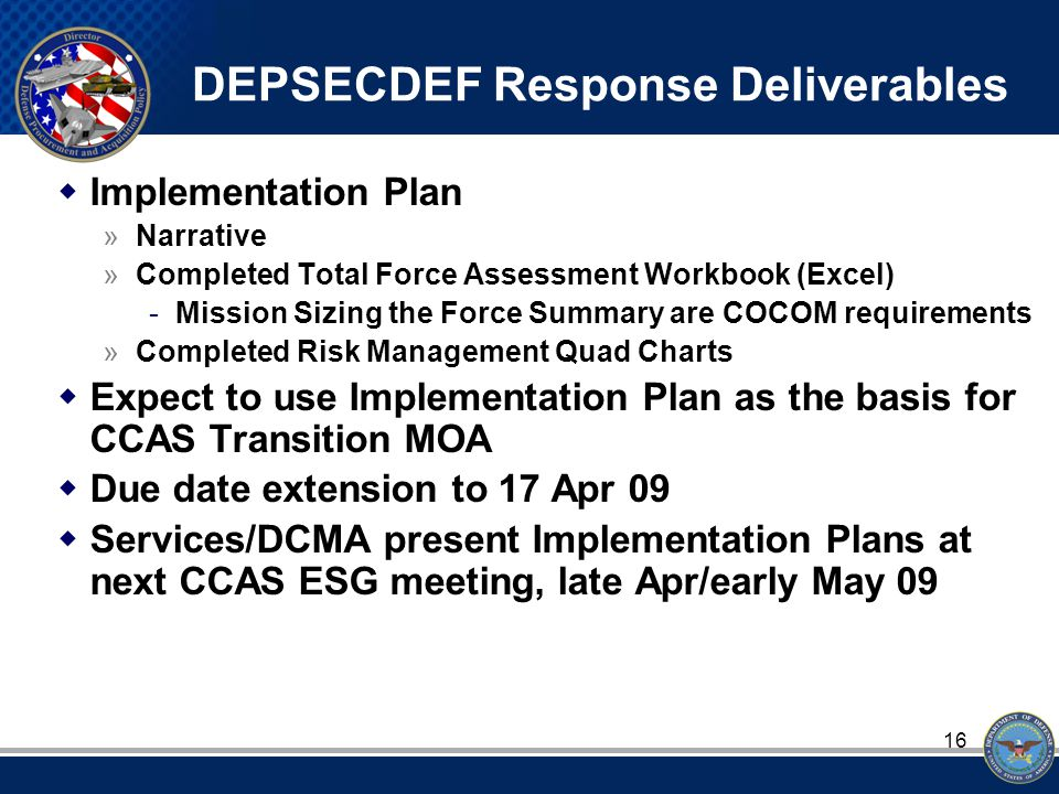 16 DEPSECDEF Response Deliverables  Implementation Plan »Narrative »Completed Total Force Assessment Workbook (Excel) -Mission Sizing the Force Summary are COCOM requirements »Completed Risk Management Quad Charts  Expect to use Implementation Plan as the basis for CCAS Transition MOA  Due date extension to 17 Apr 09  Services/DCMA present Implementation Plans at next CCAS ESG meeting, late Apr/early May 09