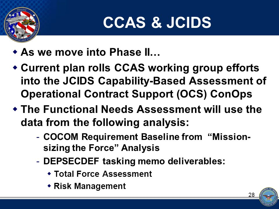 28 CCAS & JCIDS  As we move into Phase II…  Current plan rolls CCAS working group efforts into the JCIDS Capability-Based Assessment of Operational Contract Support (OCS) ConOps  The Functional Needs Assessment will use the data from the following analysis: -COCOM Requirement Baseline from Mission- sizing the Force Analysis -DEPSECDEF tasking memo deliverables:  Total Force Assessment  Risk Management